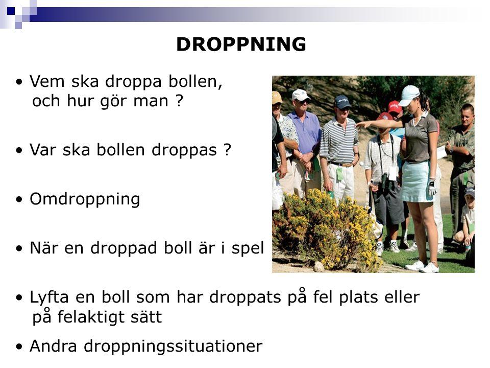 DROPPNING Vem ska droppa bollen, och hur gör man ? Var ska bollen droppas ? Omdroppning När en droppad boll är i spel Lyfta en boll som har droppats p