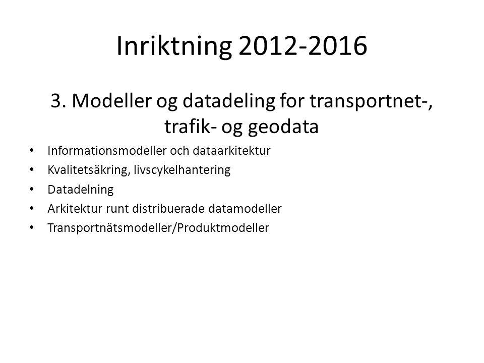 Inriktning 2012-2016 3. Modeller og datadeling for transportnet-, trafik- og geodata Informationsmodeller och dataarkitektur Kvalitetsäkring, livscyke