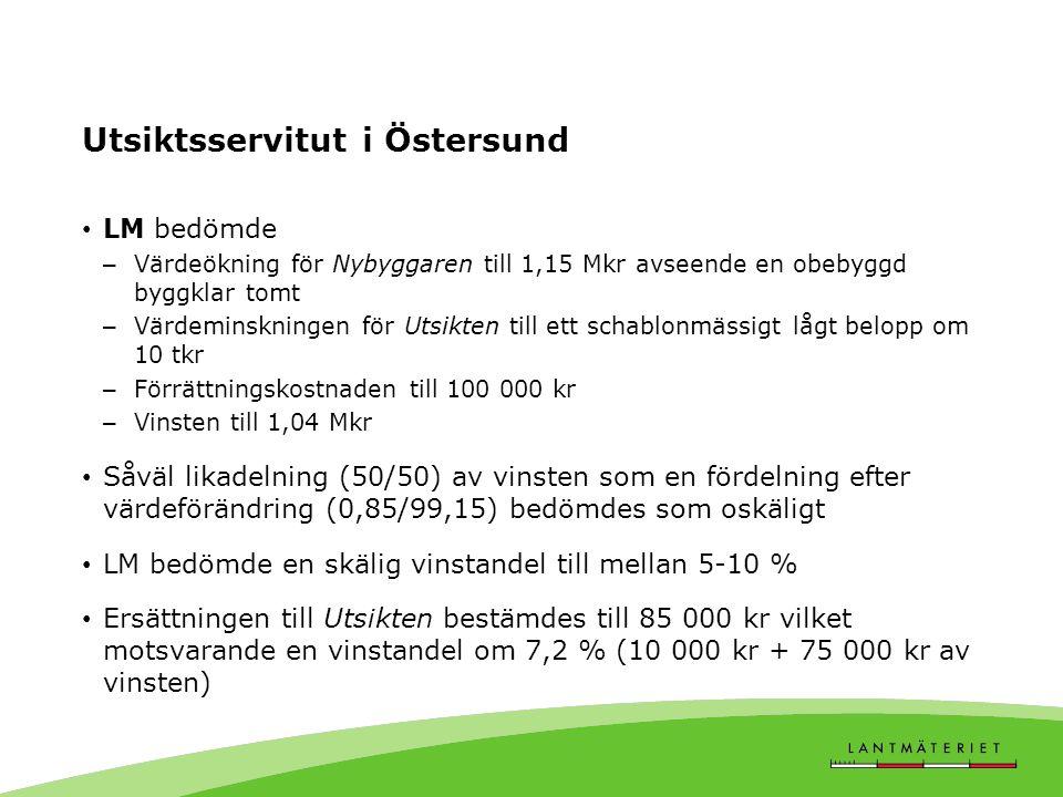 Utsiktsservitut i Östersund LM bedömde – Värdeökning för Nybyggaren till 1,15 Mkr avseende en obebyggd byggklar tomt – Värdeminskningen för Utsikten till ett schablonmässigt lågt belopp om 10 tkr – Förrättningskostnaden till 100 000 kr – Vinsten till 1,04 Mkr Såväl likadelning (50/50) av vinsten som en fördelning efter värdeförändring (0,85/99,15) bedömdes som oskäligt LM bedömde en skälig vinstandel till mellan 5-10 % Ersättningen till Utsikten bestämdes till 85 000 kr vilket motsvarande en vinstandel om 7,2 % (10 000 kr + 75 000 kr av vinsten)