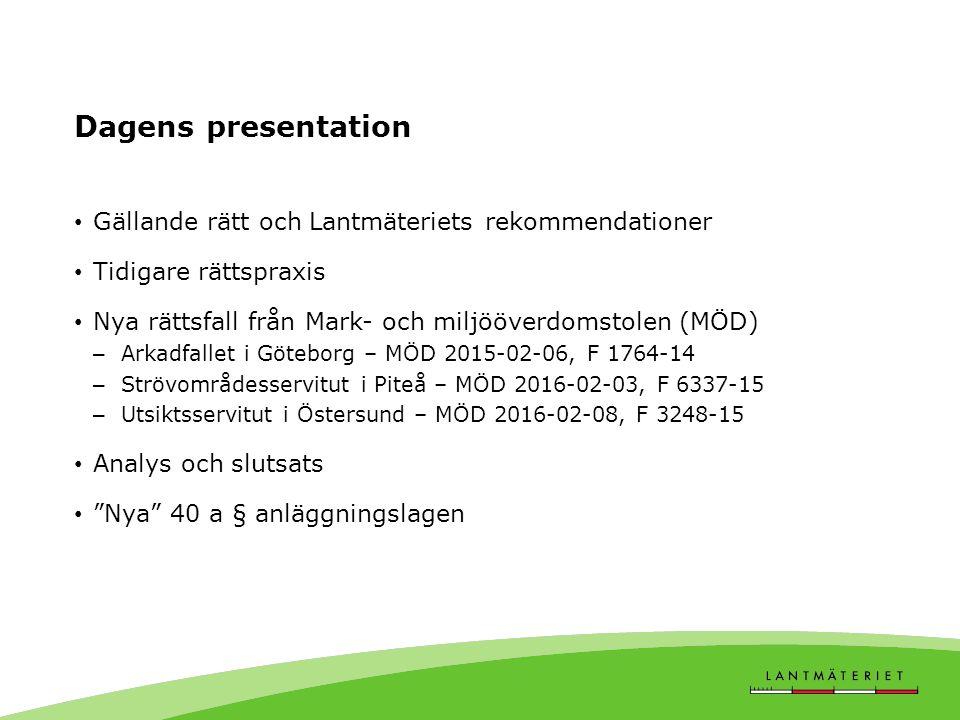 Dagens presentation Gällande rätt och Lantmäteriets rekommendationer Tidigare rättspraxis Nya rättsfall från Mark- och miljööverdomstolen (MÖD) – Arkadfallet i Göteborg – MÖD 2015-02-06, F 1764-14 – Strövområdesservitut i Piteå – MÖD 2016-02-03, F 6337-15 – Utsiktsservitut i Östersund – MÖD 2016-02-08, F 3248-15 Analys och slutsats Nya 40 a § anläggningslagen