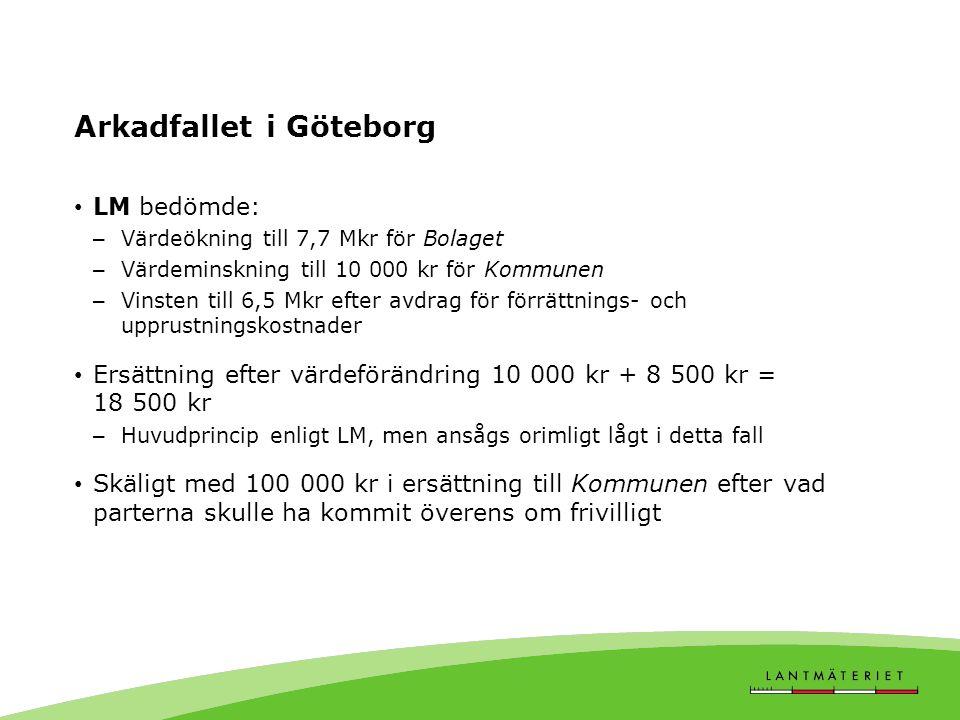Arkadfallet i Göteborg LM bedömde: – Värdeökning till 7,7 Mkr för Bolaget – Värdeminskning till 10 000 kr för Kommunen – Vinsten till 6,5 Mkr efter avdrag för förrättnings- och upprustningskostnader Ersättning efter värdeförändring 10 000 kr + 8 500 kr = 18 500 kr – Huvudprincip enligt LM, men ansågs orimligt lågt i detta fall Skäligt med 100 000 kr i ersättning till Kommunen efter vad parterna skulle ha kommit överens om frivilligt