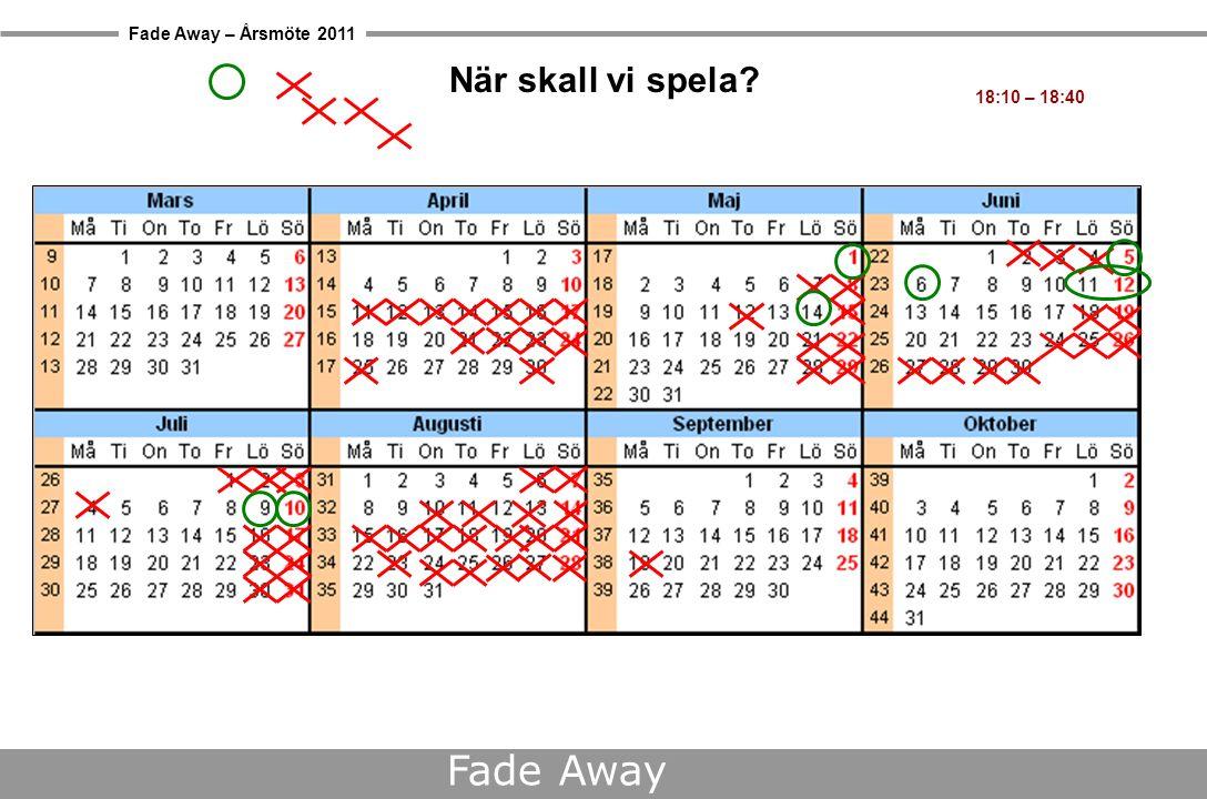 Fade Away – Årsmöte 2011 Fade Away När skall vi spela 18:10 – 18:40