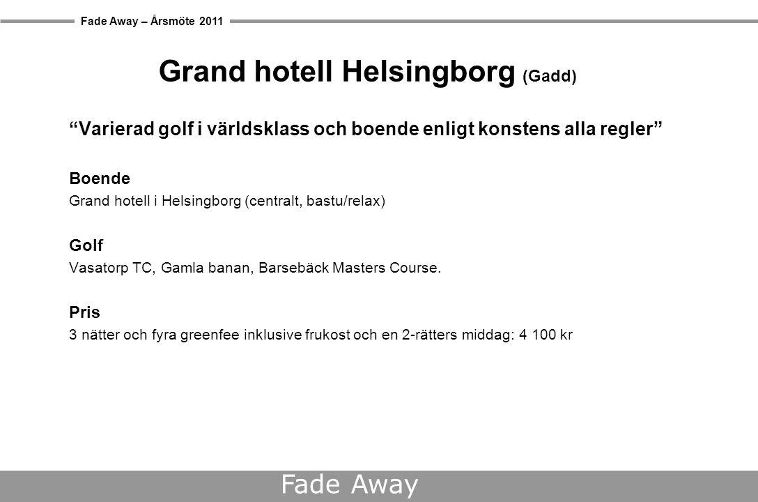 Fade Away – Årsmöte 2011 Fade Away Grand hotell Helsingborg (Gadd) Varierad golf i världsklass och boende enligt konstens alla regler Boende Grand hotell i Helsingborg (centralt, bastu/relax) Golf Vasatorp TC, Gamla banan, Barsebäck Masters Course.