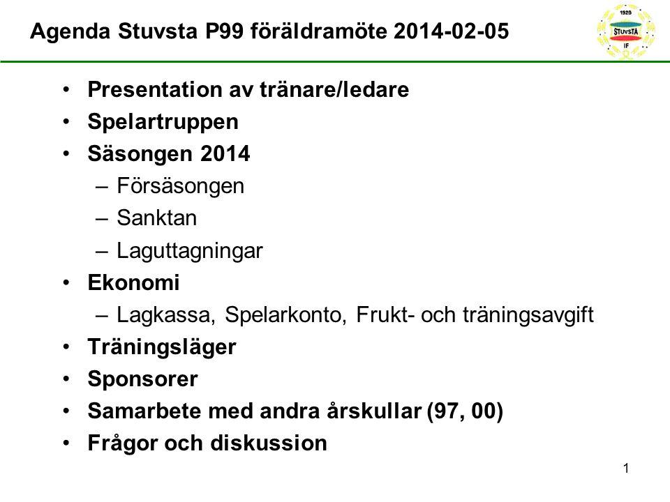 Agenda Stuvsta P99 föräldramöte 2014-02-05 Presentation av tränare/ledare Spelartruppen Säsongen 2014 –Försäsongen –Sanktan –Laguttagningar Ekonomi –Lagkassa, Spelarkonto, Frukt- och träningsavgift Träningsläger Sponsorer Samarbete med andra årskullar (97, 00) Frågor och diskussion 1