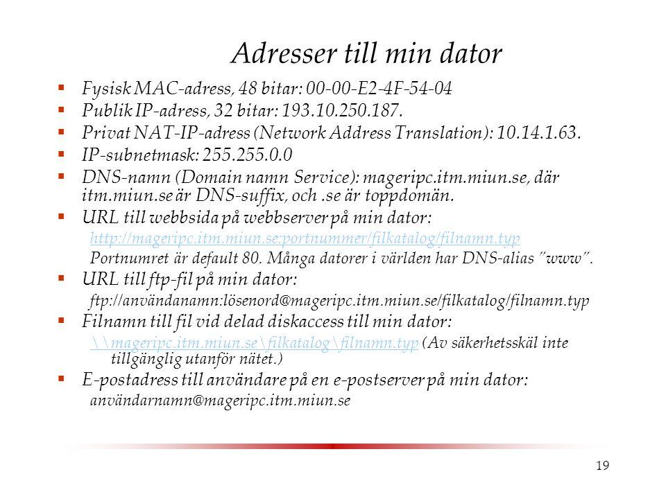 19 Adresser till min dator  Fysisk MAC-adress, 48 bitar: 00-00-E2-4F-54-04  Publik IP-adress, 32 bitar: 193.10.250.187.
