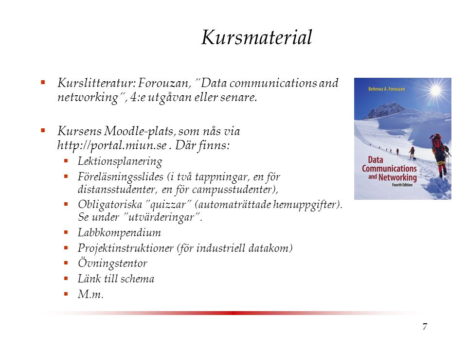 7 Kursmaterial  Kurslitteratur: Forouzan, Data communications and networking , 4:e utgåvan eller senare.