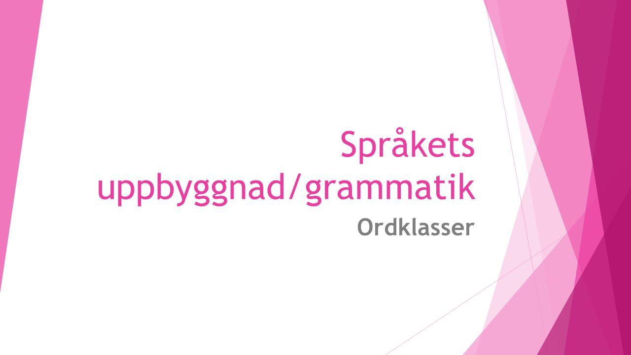 Språkets uppbyggnad/grammatik Ordklasser
