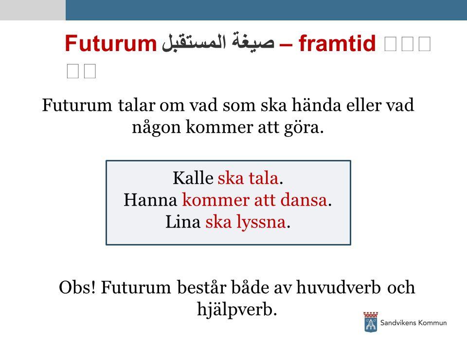 Futurum صيغة المستقبل – framtid   Futurum talar om vad som ska hända eller vad någon kommer att göra. Kalle ska tala. Hanna kommer att dansa. Lina s