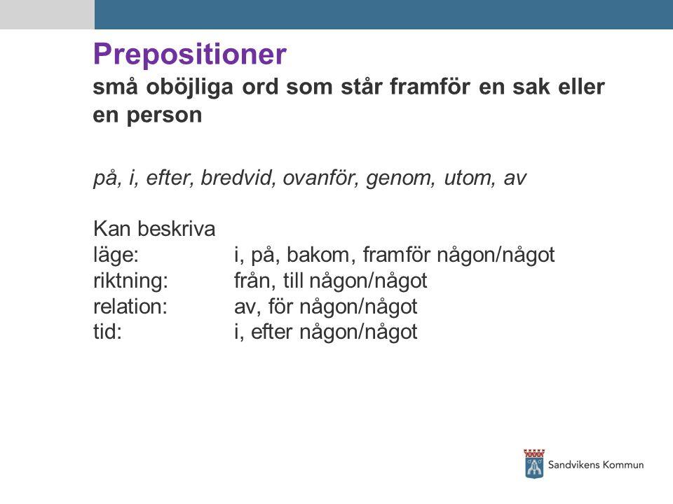 Prepositioner små oböjliga ord som står framför en sak eller en person på, i, efter, bredvid, ovanför, genom, utom, av Kan beskriva läge:i, på, bakom,