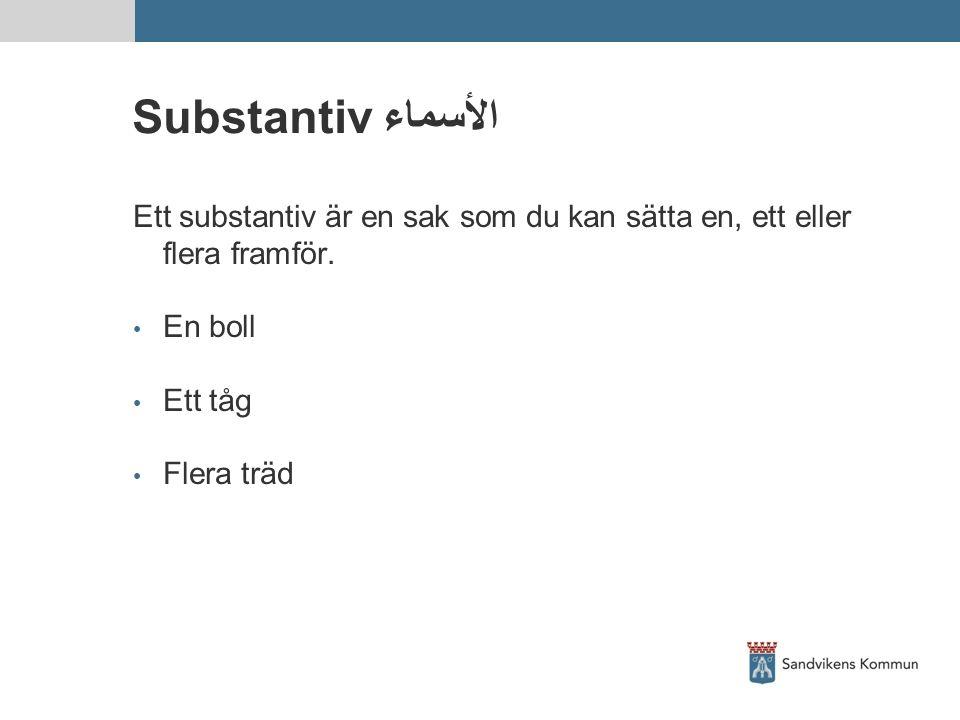 Substantiv الأسماء Ett substantiv är en sak som du kan sätta en, ett eller flera framför. En boll Ett tåg Flera träd