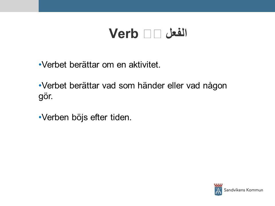 Verb الفعل Verbet berättar om en aktivitet. Verbet berättar vad som händer eller vad någon gör. Verben böjs efter tiden.