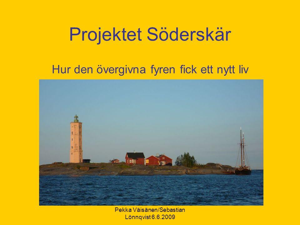 Pekka Väisänen/Sebastian Lönnqvist 6.6.2009 Projektet Söderskär Hur den övergivna fyren fick ett nytt liv