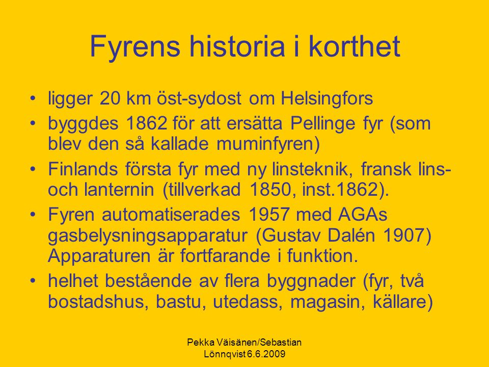 Pekka Väisänen/Sebastian Lönnqvist 6.6.2009 Fyrens historia i korthet ligger 20 km öst-sydost om Helsingfors byggdes 1862 för att ersätta Pellinge fyr (som blev den så kallade muminfyren) Finlands första fyr med ny linsteknik, fransk lins- och lanternin (tillverkad 1850, inst.1862).