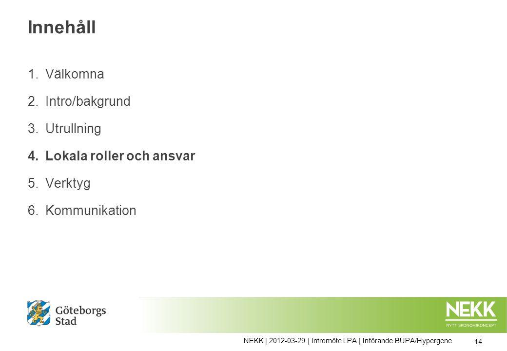 Innehåll 1.Välkomna 2.Intro/bakgrund 3.Utrullning 4.Lokala roller och ansvar 5.Verktyg 6.Kommunikation 14 NEKK | 2012-03-29 | Intromöte LPA | Införande BUPA/Hypergene