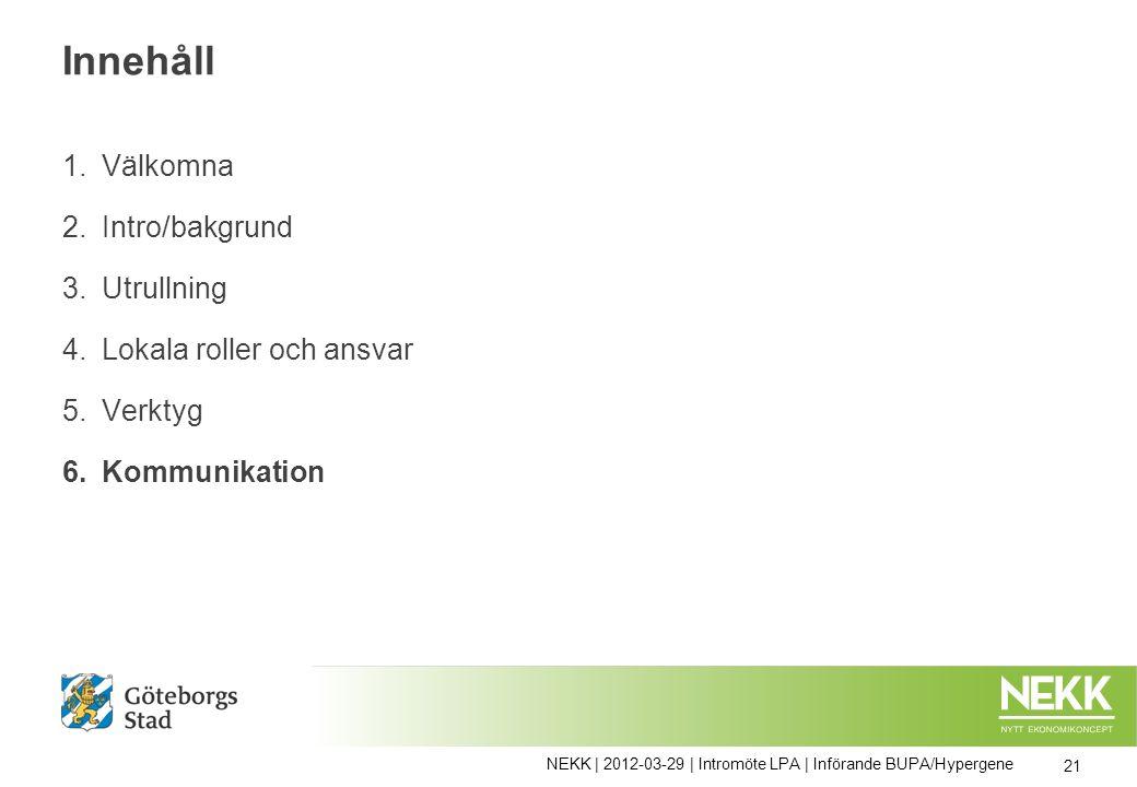 Innehåll 1.Välkomna 2.Intro/bakgrund 3.Utrullning 4.Lokala roller och ansvar 5.Verktyg 6.Kommunikation 21 NEKK | 2012-03-29 | Intromöte LPA | Införande BUPA/Hypergene