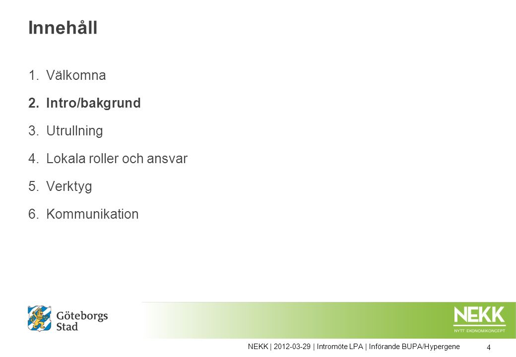 Innehåll 1.Välkomna 2.Intro/bakgrund 3.Utrullning 4.Lokala roller och ansvar 5.Verktyg 6.Kommunikation 4 NEKK | 2012-03-29 | Intromöte LPA | Införande BUPA/Hypergene