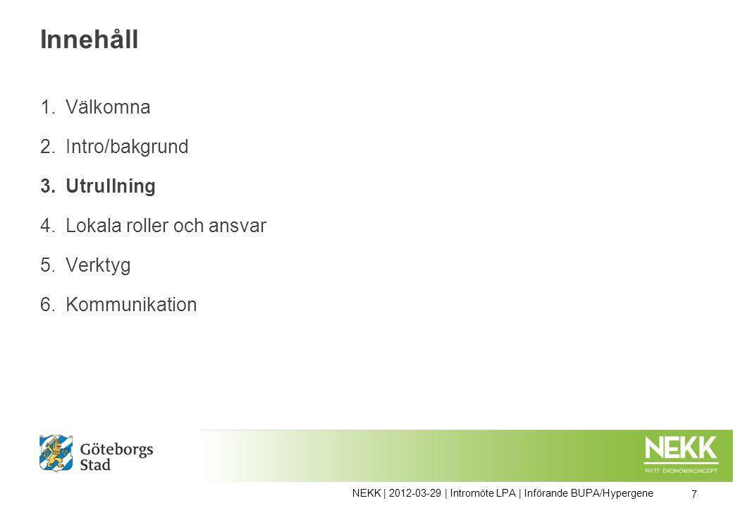 Innehåll 1.Välkomna 2.Intro/bakgrund 3.Utrullning 4.Lokala roller och ansvar 5.Verktyg 6.Kommunikation 7 NEKK | 2012-03-29 | Intromöte LPA | Införande BUPA/Hypergene