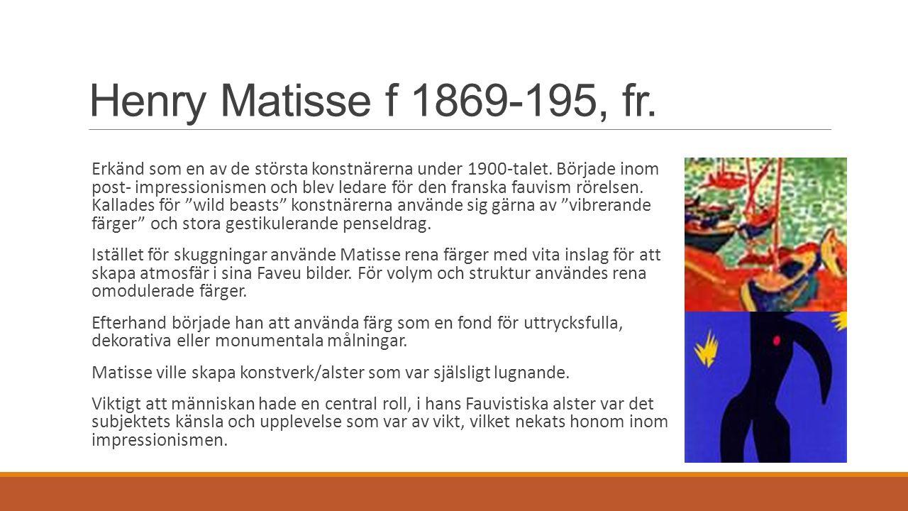 Henry Matisse f 1869-195, fr. Erkänd som en av de största konstnärerna under 1900-talet. Började inom post- impressionismen och blev ledare för den fr