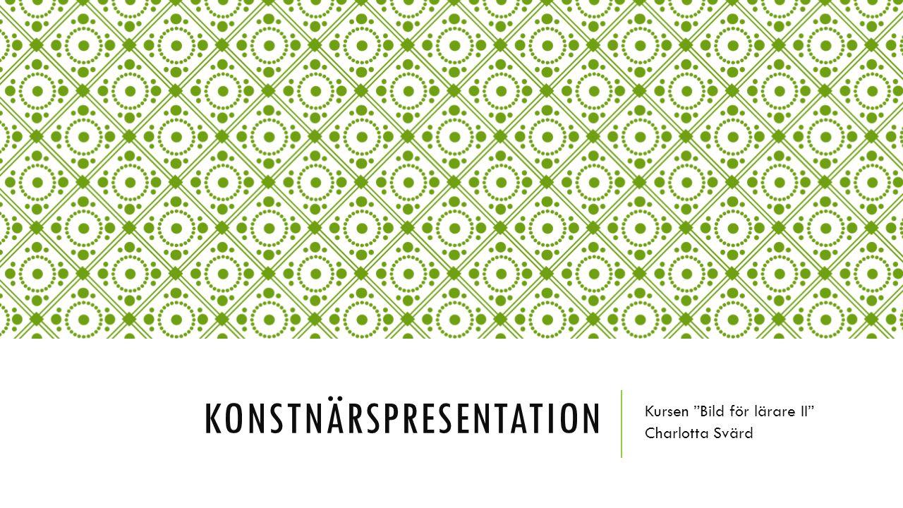 KONSTNÄRSPRESENTATION Kursen Bild för lärare II Charlotta Svärd
