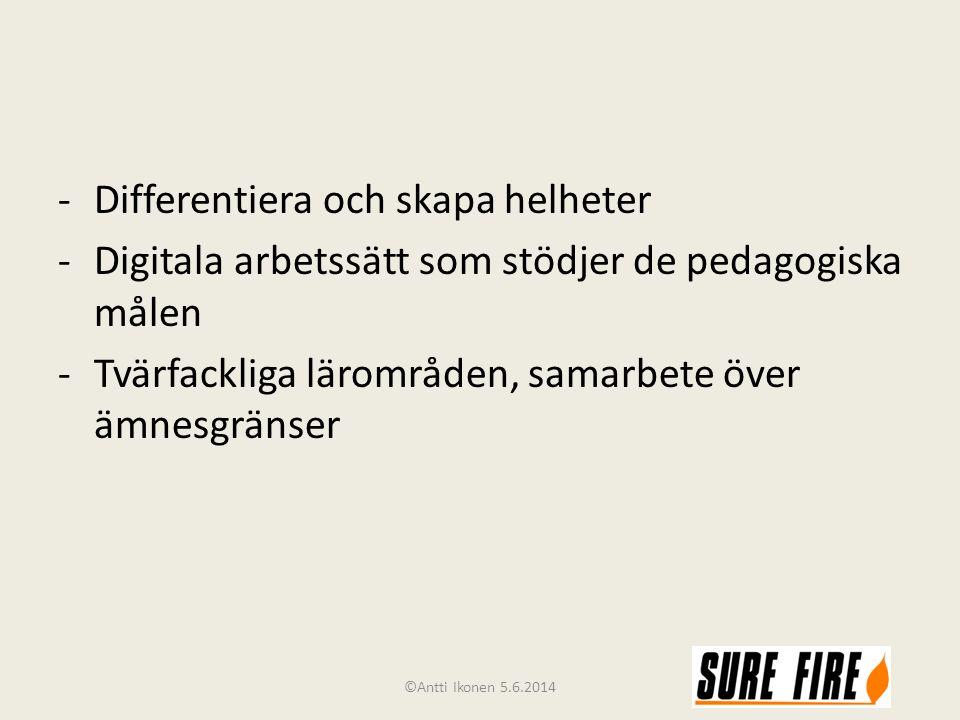 -Differentiera och skapa helheter -Digitala arbetssätt som stödjer de pedagogiska målen -Tvärfackliga lärområden, samarbete över ämnesgränser ©Antti Ikonen 5.6.2014