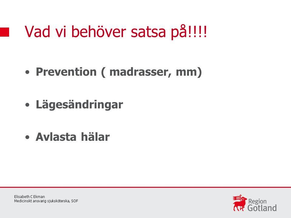 Prevention ( madrasser, mm) Lägesändringar Avlasta hälar Vad vi behöver satsa på!!!! Elisabeth C Ekman Medicinskt ansvarig sjuksköterska, SOF