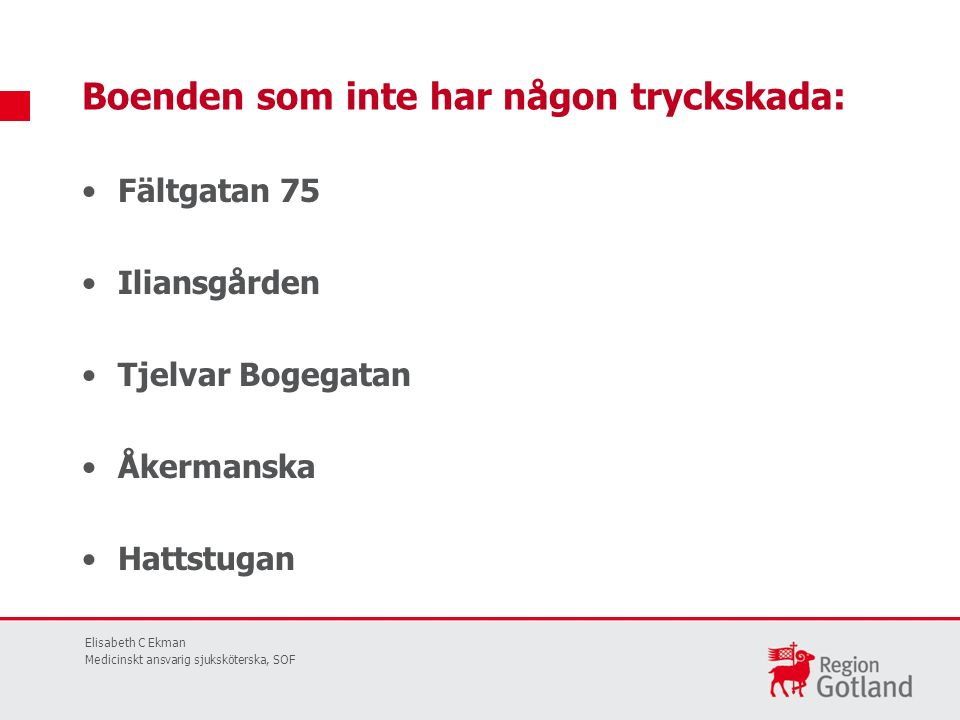 Fältgatan 75 Iliansgården Tjelvar Bogegatan Åkermanska Hattstugan Boenden som inte har någon tryckskada: Elisabeth C Ekman Medicinskt ansvarig sjuksköterska, SOF