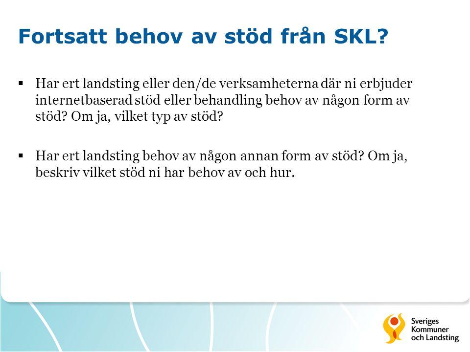 Fortsatt behov av stöd från SKL?  Har ert landsting eller den/de verksamheterna där ni erbjuder internetbaserad stöd eller behandling behov av någon