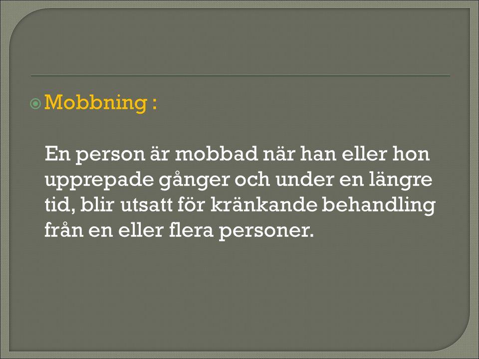  Mobbning : En person är mobbad när han eller hon upprepade gånger och under en längre tid, blir utsatt för kränkande behandling från en eller flera personer.