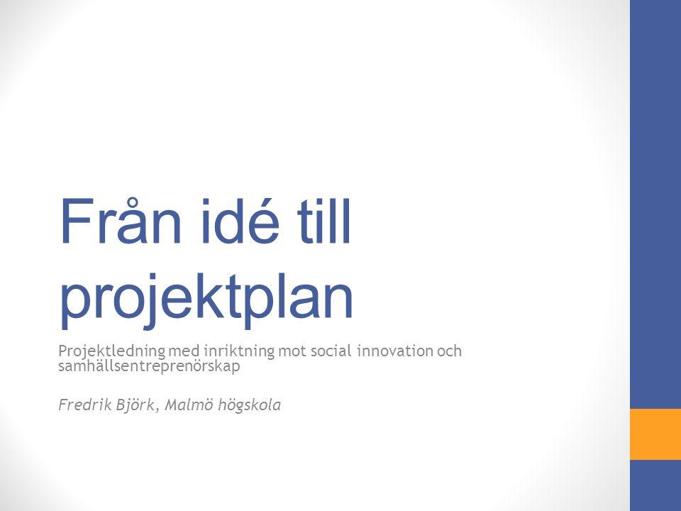 Från idé till projektplan Projektledning med inriktning mot social innovation och samhällsentreprenörskap Fredrik Björk, Malmö högskola