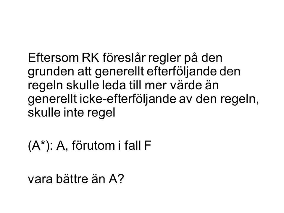 Eftersom RK föreslår regler på den grunden att generellt efterföljande den regeln skulle leda till mer värde än generellt icke-efterföljande av den regeln, skulle inte regel (A*): A, förutom i fall F vara bättre än A