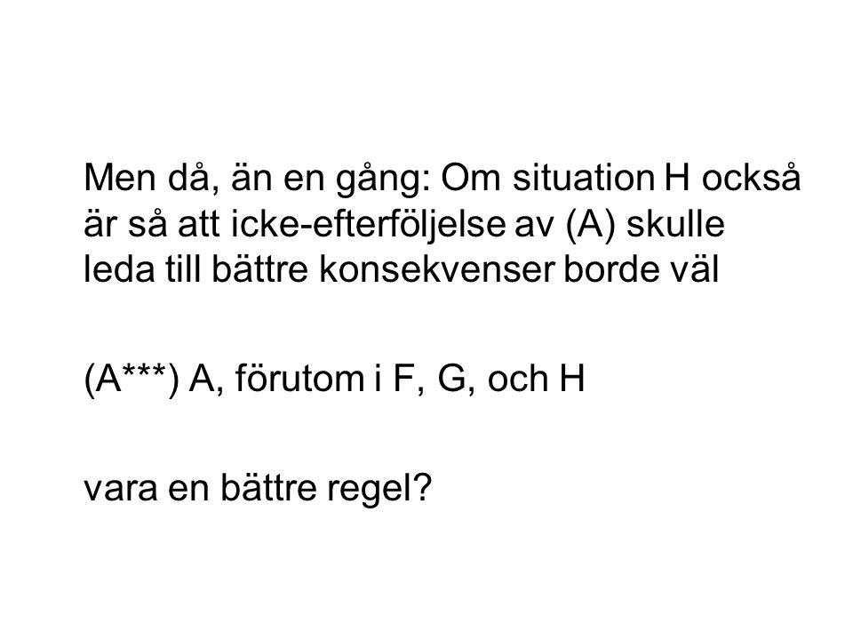 Men då, än en gång: Om situation H också är så att icke-efterföljelse av (A) skulle leda till bättre konsekvenser borde väl (A***) A, förutom i F, G, och H vara en bättre regel