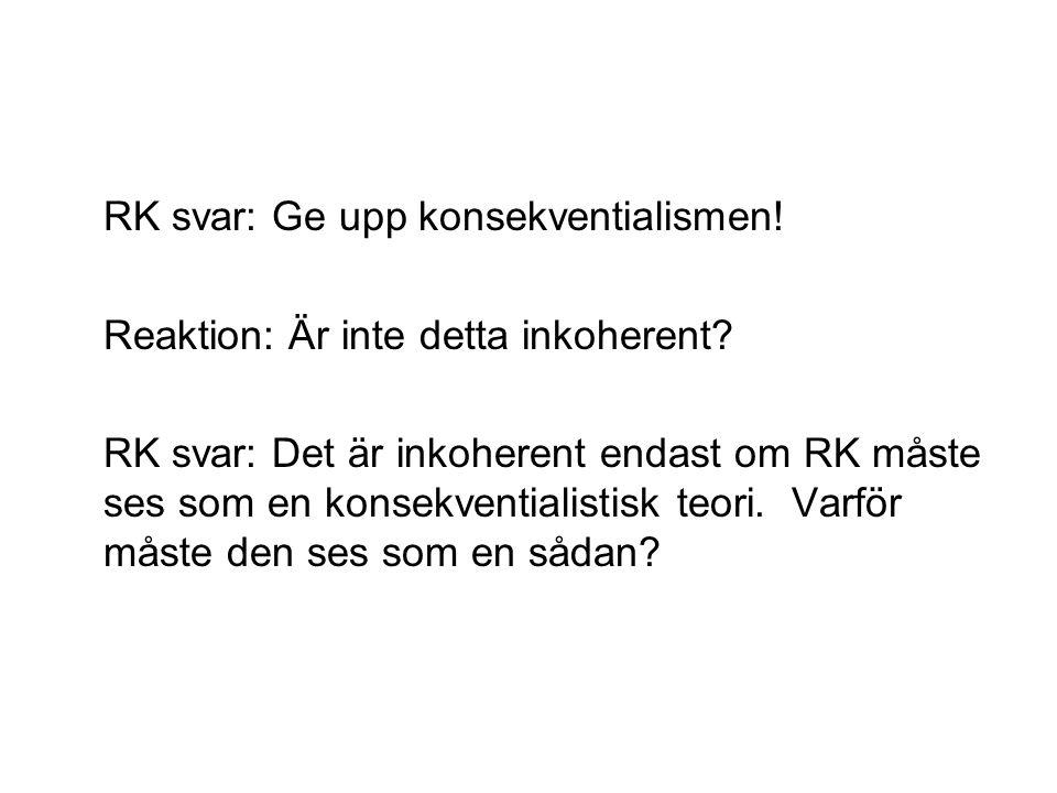RK svar: Ge upp konsekventialismen! Reaktion: Är inte detta inkoherent? RK svar: Det är inkoherent endast om RK måste ses som en konsekventialistisk t