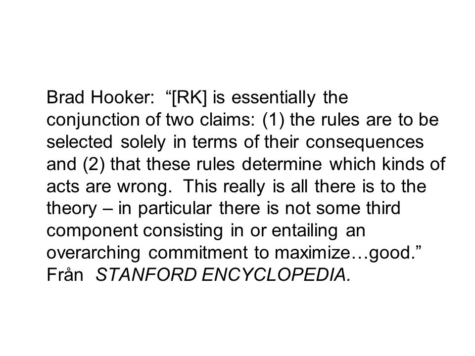 Brad Hooker: [RK] is essentially the conjunction of two claims: (1) the rules are to be selected solely in terms of their consequences and (2) that these rules determine which kinds of acts are wrong.