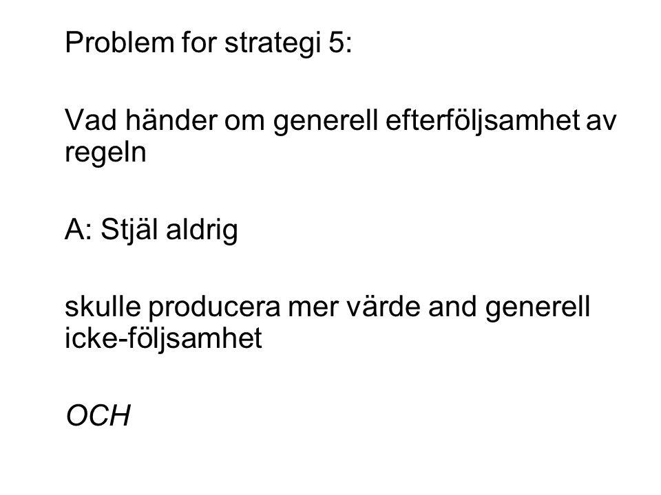 Problem for strategi 5: Vad händer om generell efterföljsamhet av regeln A: Stjäl aldrig skulle producera mer värde and generell icke-följsamhet OCH