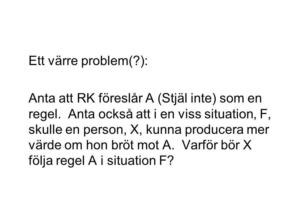 Ett värre problem(?): Anta att RK föreslår A (Stjäl inte) som en regel. Anta också att i en viss situation, F, skulle en person, X, kunna producera me