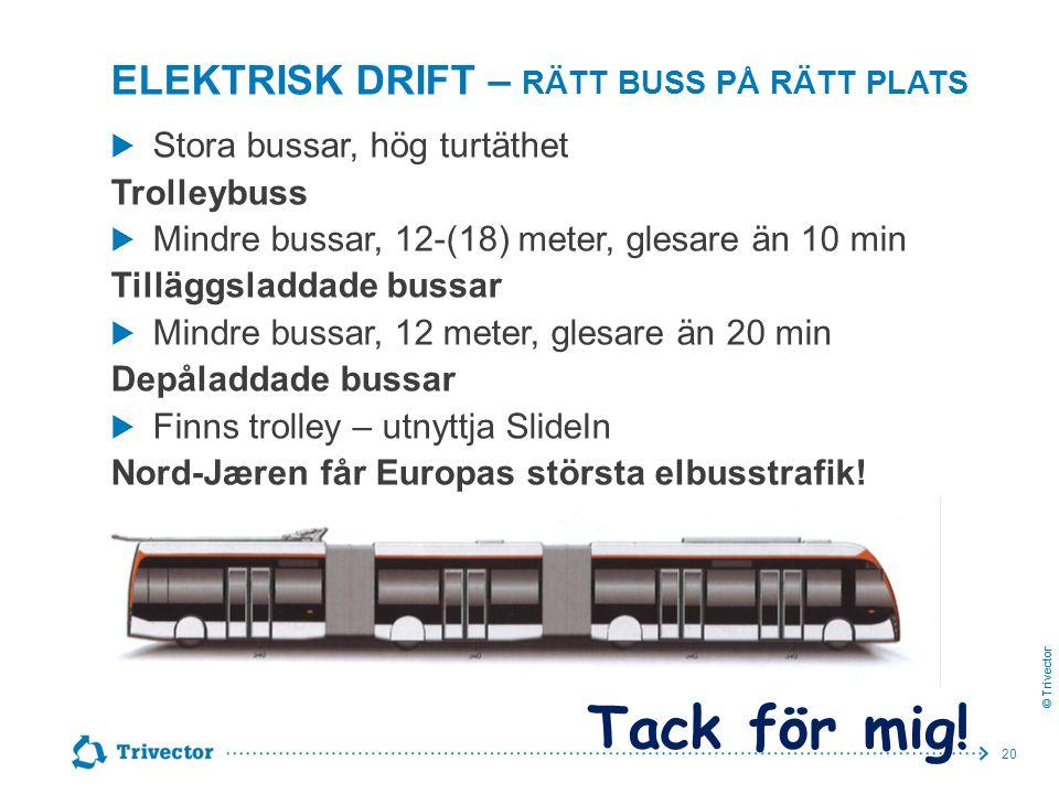 © Trivector ELEKTRISK DRIFT – RÄTT BUSS PÅ RÄTT PLATS  Stora bussar, hög turtäthet Trolleybuss  Mindre bussar, 12-(18) meter, glesare än 10 min Tilläggsladdade bussar  Mindre bussar, 12 meter, glesare än 20 min Depåladdade bussar  Finns trolley – utnyttja SlideIn Nord-Jæren får Europas största elbusstrafik.