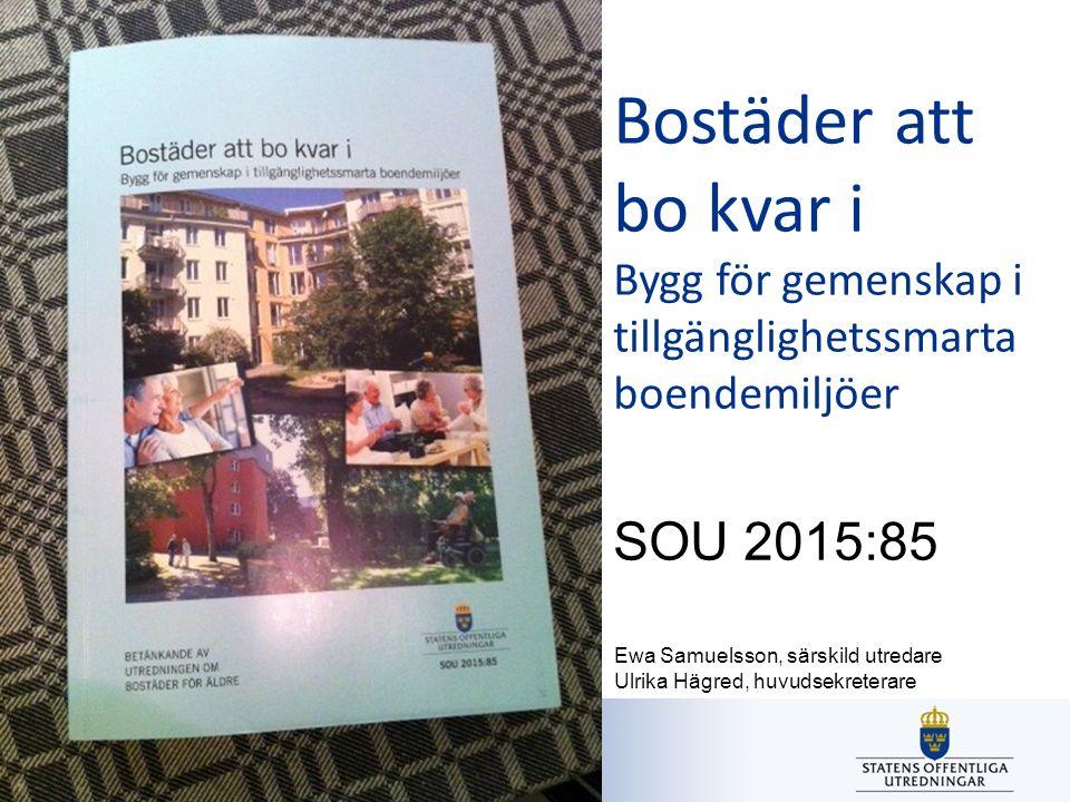 Utredningen om bostäder för äldre Bostäder att bo kvar i Bygg för gemenskap i tillgänglighetssmarta boendemiljöer SOU 2015:85 Ewa Samuelsson, särskild utredare Ulrika Hägred, huvudsekreterare