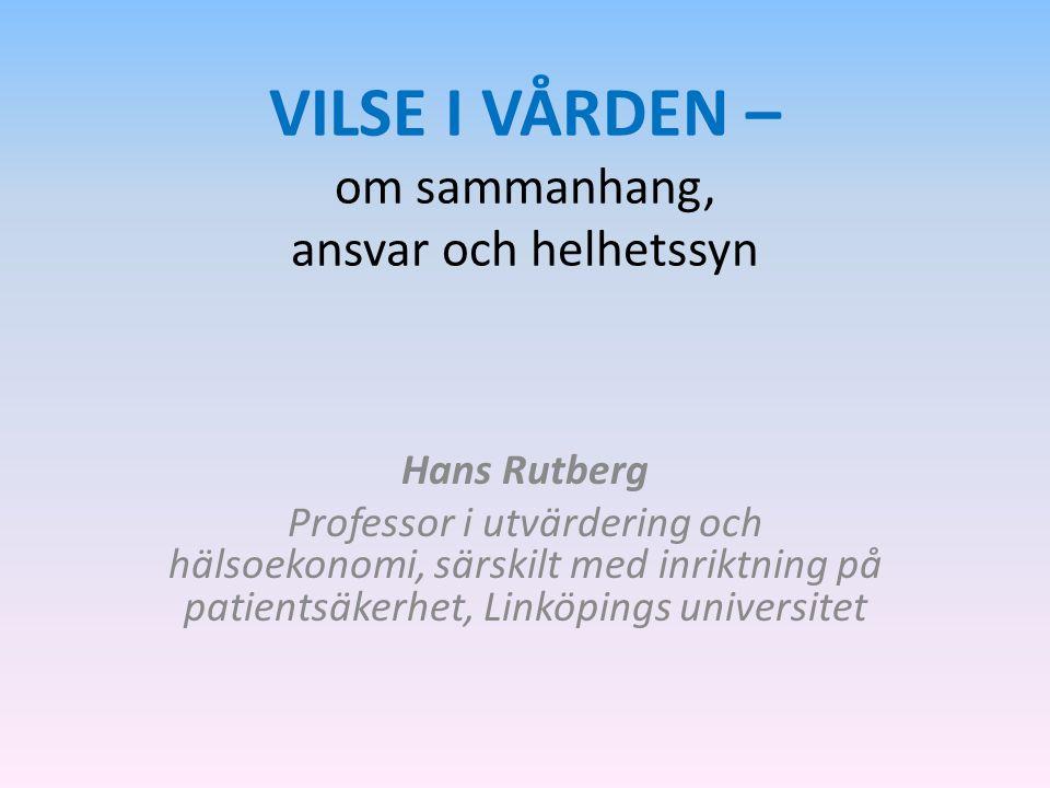 VILSE I VÅRDEN – om sammanhang, ansvar och helhetssyn Hans Rutberg Professor i utvärdering och hälsoekonomi, särskilt med inriktning på patientsäkerhe