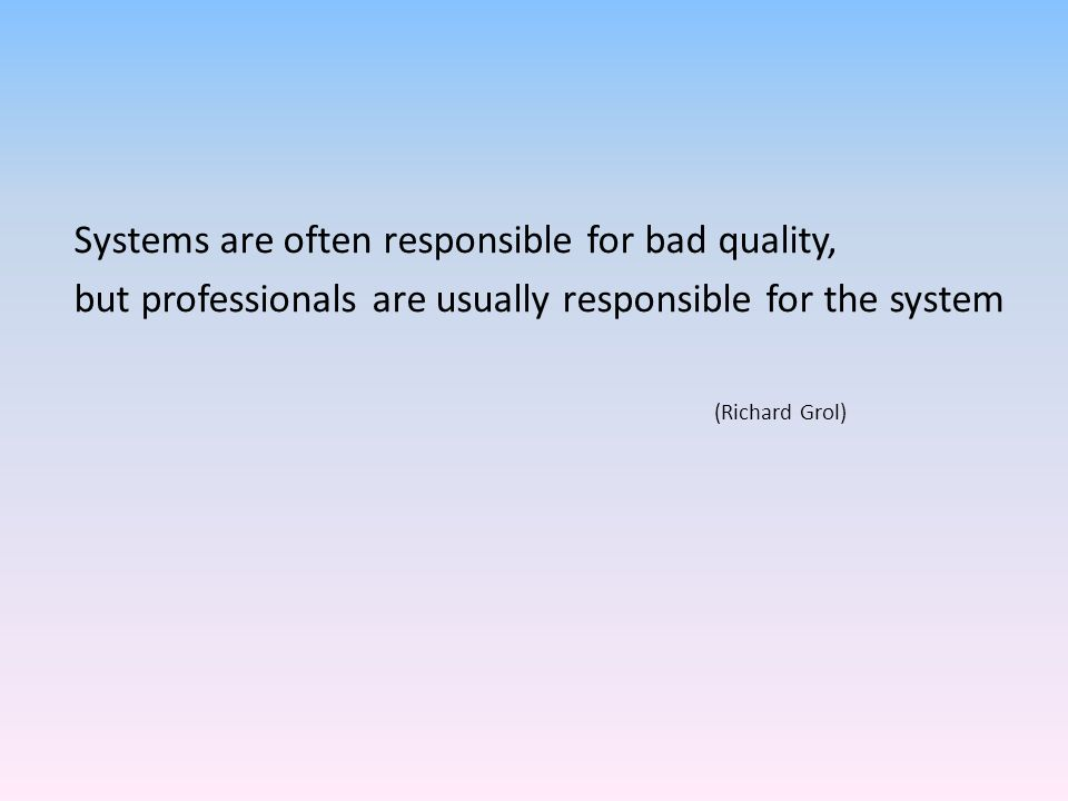 Systems are often responsible for bad quality, but professionals are usually responsible for the system (Richard Grol)
