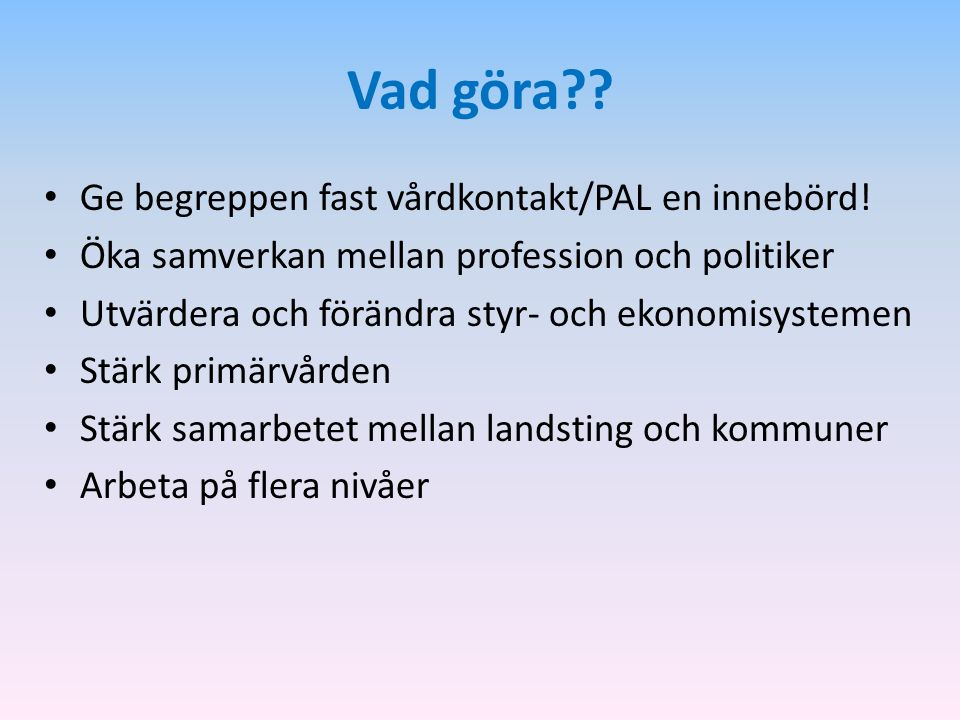 Vad göra?? Ge begreppen fast vårdkontakt/PAL en innebörd! Öka samverkan mellan profession och politiker Utvärdera och förändra styr- och ekonomisystem