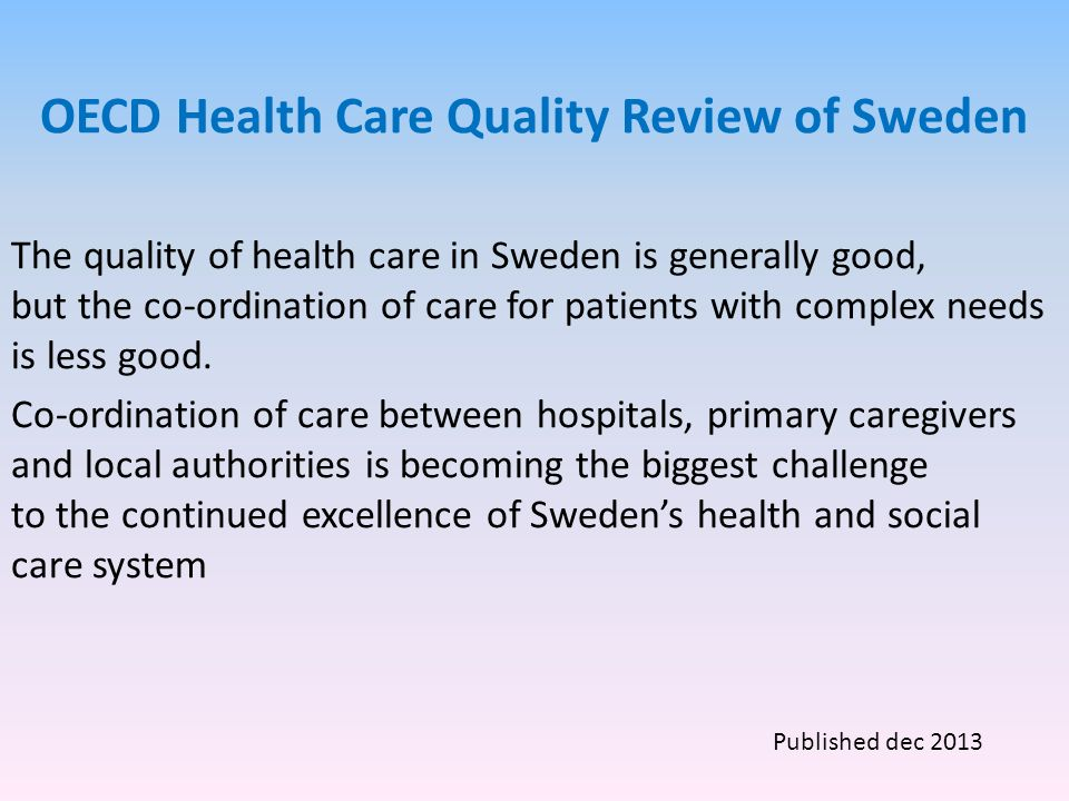 OECD Health Care Quality Review of Sweden The quality of health care in Sweden is generally good, but the co-ordination of care for patients with complex needs is less good.