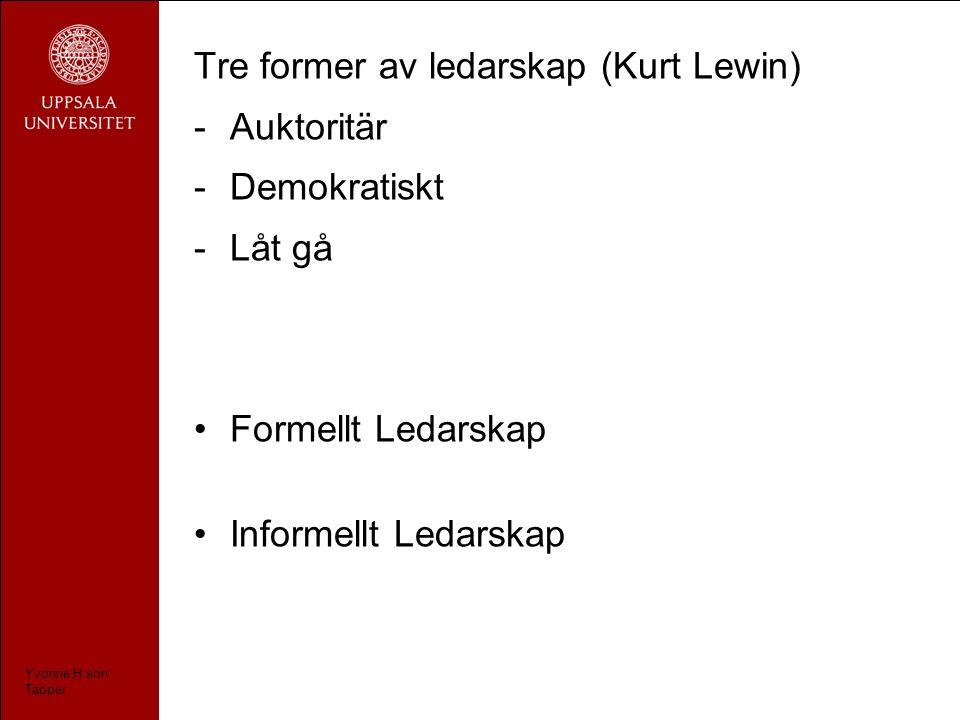 Tre former av ledarskap (Kurt Lewin) -Auktoritär -Demokratiskt -Låt gå Formellt Ledarskap Informellt Ledarskap Yvonne H:son Tapper
