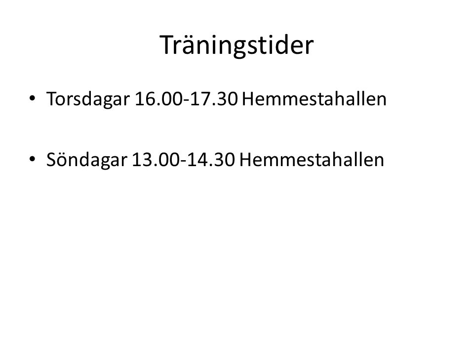 Träningstider Torsdagar 16.00-17.30 Hemmestahallen Söndagar 13.00-14.30 Hemmestahallen