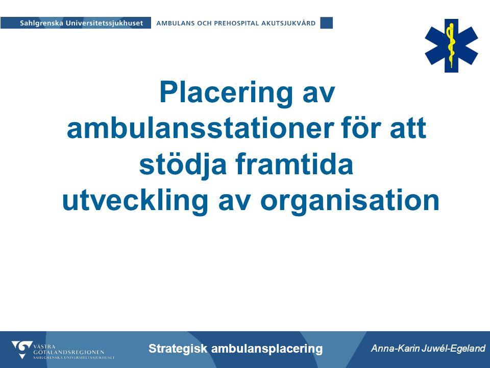 Anna-Karin Juwél-Egeland Strategisk ambulansplacering Placering av ambulansstationer för att stödja framtida utveckling av organisation
