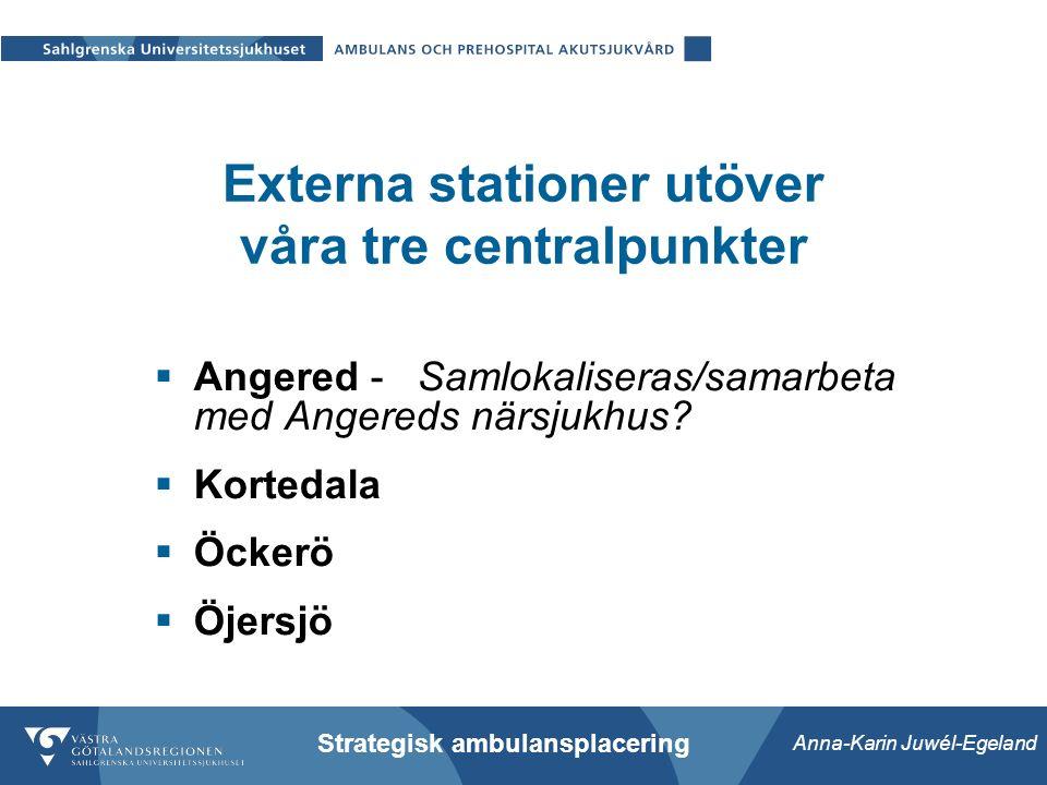 Anna-Karin Juwél-Egeland Strategisk ambulansplacering Externa stationer utöver våra tre centralpunkter  Angered - Samlokaliseras/samarbeta med Angereds närsjukhus.