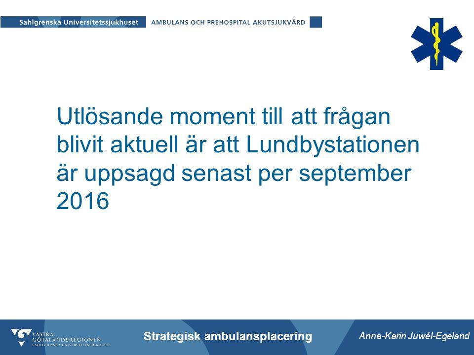 Anna-Karin Juwél-Egeland Strategisk ambulansplacering Utlösande moment till att frågan blivit aktuell är att Lundbystationen är uppsagd senast per september 2016