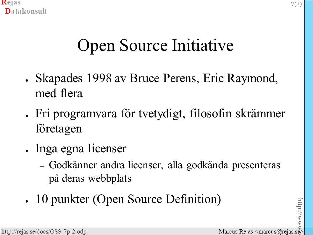 Rejås 7 (7) http://www.rejas.se – Fri programvara är enkelt http://rejas.se/docs/OSS-7p-2.odp Datakonsult Marcus Rejås Open Source Initiative ● Skapades 1998 av Bruce Perens, Eric Raymond, med flera ● Fri programvara för tvetydigt, filosofin skrämmer företagen ● Inga egna licenser – Godkänner andra licenser, alla godkända presenteras på deras webbplats ● 10 punkter (Open Source Definition)