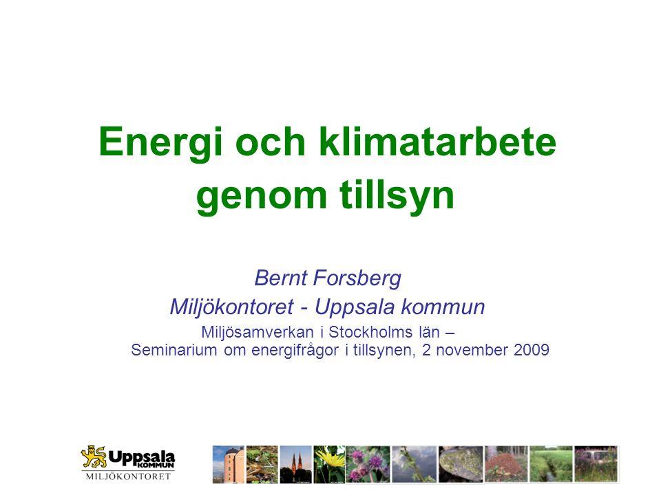 Energi och klimatarbete genom tillsyn Bernt Forsberg Miljökontoret - Uppsala kommun Miljösamverkan i Stockholms län – Seminarium om energifrågor i tillsynen, 2 november 2009