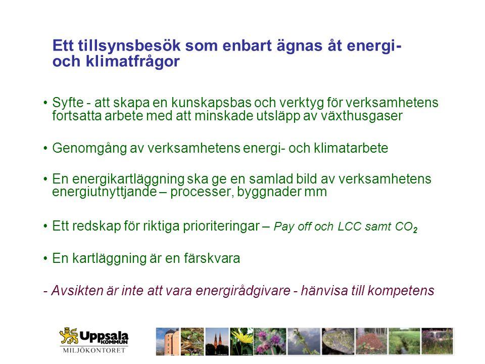 Ett tillsynsbesök som enbart ägnas åt energi- och klimatfrågor Syfte - att skapa en kunskapsbas och verktyg för verksamhetens fortsatta arbete med att minskade utsläpp av växthusgaser Genomgång av verksamhetens energi- och klimatarbete En energikartläggning ska ge en samlad bild av verksamhetens energiutnyttjande – processer, byggnader mm Ett redskap för riktiga prioriteringar – Pay off och LCC samt CO 2 En kartläggning är en färskvara - Avsikten är inte att vara energirådgivare - hänvisa till kompetens