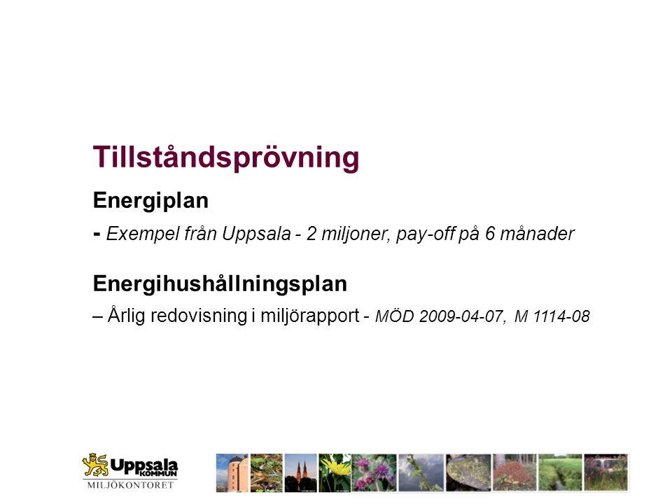 Tillståndsprövning Energiplan - Exempel från Uppsala - 2 miljoner, pay-off på 6 månader Energihushållningsplan – Årlig redovisning i miljörapport - MÖ